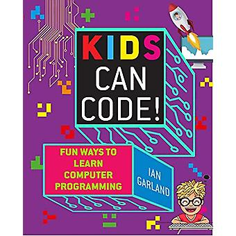 Kids Can Code! - Fun Ways to Learn Computer Programming by Ian Garland