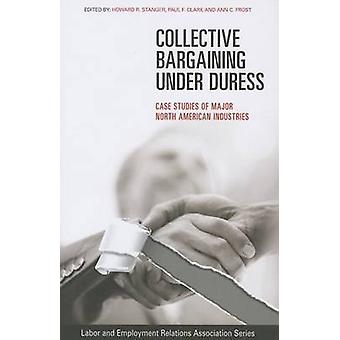 Collective Bargaining under Duress  Case Studies of Major North American Industries by Edited by Howard R Stanger & Edited by Paul F Clark & Edited by Ann C Frost
