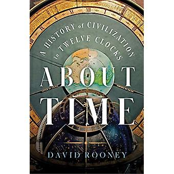 About Time  A History of Civilization in Twelve Clocks by David Rooney