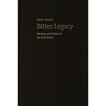 Bitter Legacy - Ideology and Politics in the Arab World by Paul Salem