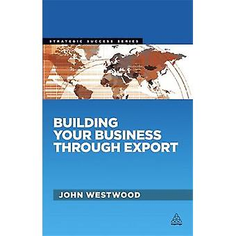 Building Your Business Through Export by Westwood & John
