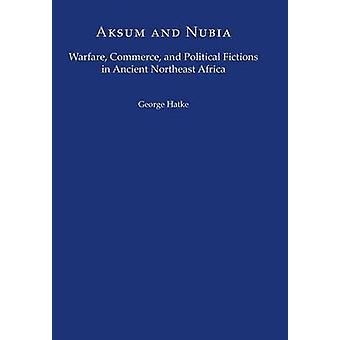 Aksum and Nubia  Warfare Commerce and Political Fictions in Ancient Northeast Africa by George Hatke