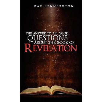 The Answer To All Your Questions About The Book of Revelation by Pennington & Ray