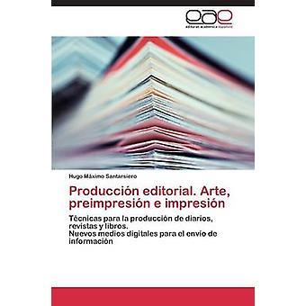 Produccion Editorial. Arte Preimpresion E Impresion by Santarsiero Hugo Maximo