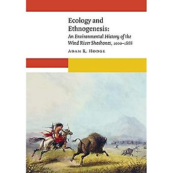 Ecology and Ethnogenesis: An Environmental History of� the Wind River Shoshones, 1000-1868 (New Visions in Native American and Indigenous Studies)