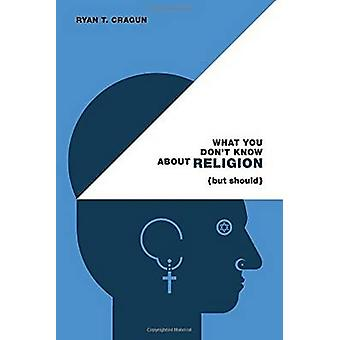 What You Don't Know About Religion (but Should) by Ryan T. Cragun - 9