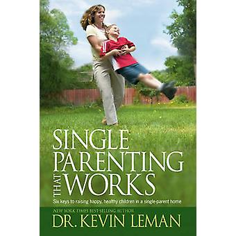 Single Parenting That Works - Six Keys to Raising Happy - Healthy Chil