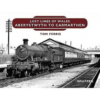 Lost Lines - Aberystwyth to Carmarthen by Tom Ferris - 9781909823198 B