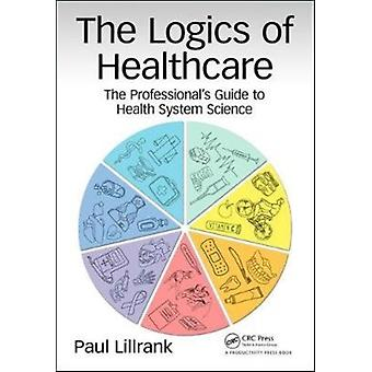 The Logics of Healthcare  The Professionals Guide to Health Systems Science by Paul Lillrank