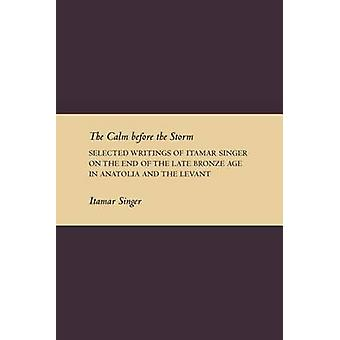 The Calm Before the Storm Selected Writings of Itamar Singer on the End of the Late Bronze Age in Anatolia and the Levant by Singer & Itamar