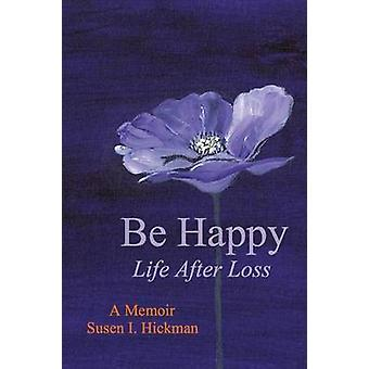 Be Happy Life After Loss by Hickman & Susen I.