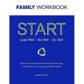 START Workbook Lead Well Be Well Do Well Equip your kids with the mindset and skills they need to thrive in a highly competitive world by Bodine & Laurie
