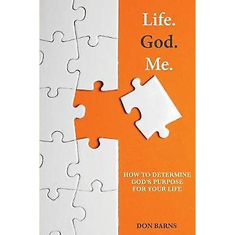 Life. God. Me. How To Determine Gods Purpose For Your Life by Barns & Don