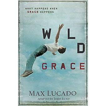 Wild Grace What Happens When Grace Happens by Lucado & Max