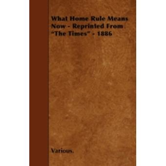 What Home Rule Means Now  Reprinted from the Times  1886 by Various
