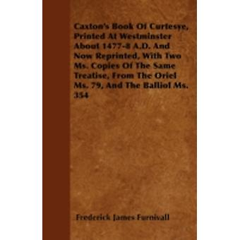Caxtons Book Of Curtesye Printed At Westminster About 14778 A.D. And Now Reprinted With Two Ms. Copies Of The Same Treatise From The Oriel Ms. 79 And The Balliol Ms. 354 by Furnivall & Frederick James