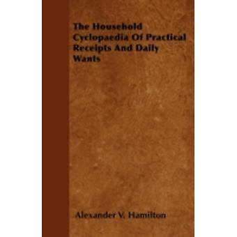 The Household Cyclopaedia Of Practical Receipts And Daily Wants by Hamilton & Alexander V.