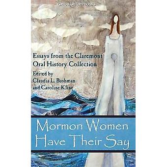Mormon Women Have Their Say Essays from the Claremont Oral History Collection by Bushman & Claudia Lauper
