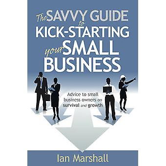 The Savvy Guide to KickStarting your Small Business by Marshall & Ian