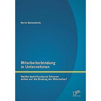 Mitarbeiterbindung in Unternehmen Welche beeinflussbaren Faktoren wirken auf die Bindung der Mitarbeiter by Berkenheide & Moritz