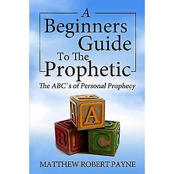 The Beginners Guide to the Prophetic The Abcs of Personal Prophecy by Payne & Matthew Robert