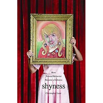 Shyness  How Normal Behavior Became a Sickness by Christopher Lane