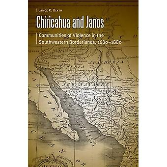 Chiricahua and Janos  Communities of Violence in the Southwestern Borderlands 16801880 by Lance R Blyth