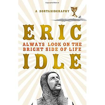 Always Look on the Bright Side of Life - A Sortabiography by Eric Idle