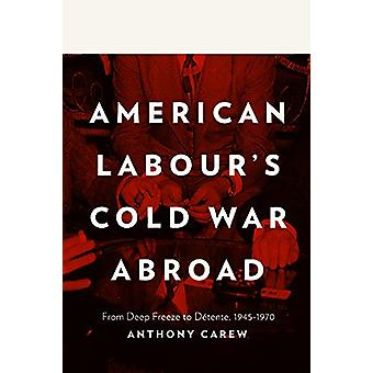 American Labour's Cold War Abroad - From Deep Freeze to Detente - 1945
