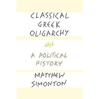 Classical Greek Oligarchy - A Political History by Matthew Simonton -