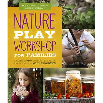 Nature Play Workshop for Families  A Guide to 40 Outdoor Learning Experiences in All Seasons by Monica Wiedel Lubinski & Karen Madigan