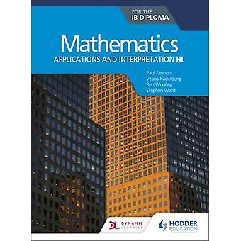 Mathematics for the IB Diploma Applications and interpretation HL  Applications and interpretation HL by Paul Fannon & Stephen Ward & Vesna Kadelburg & Ben Woolley