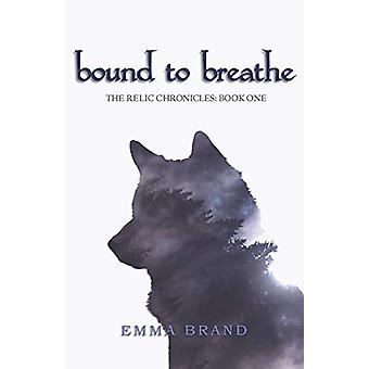 Bound to Breathe - The Relic Chronicles - Book One by Emma Brand - 978