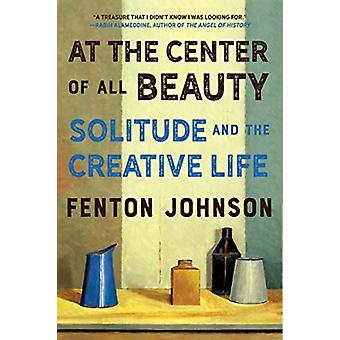 At the Center of All Beauty  Solitude and the Creative Life by Fenton Johnson