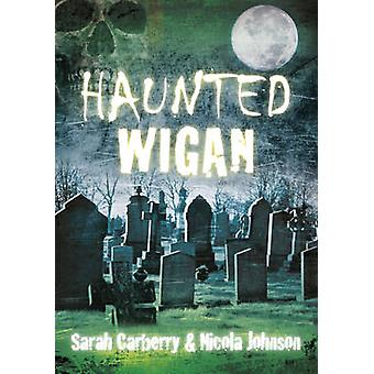 Haunted Wigan by Sarah Carberry - Nicola Johnson - 9780752474816 Book