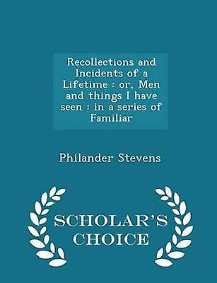 Recollections and Incidents of a Lifetime  or Men and things I have seen  in a series of Familiar  Scholars Choice Edition by Stevens & Philander