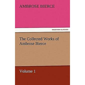 The Collected Works of Ambrose Bierce Volume 1 by Bierce & Ambrose