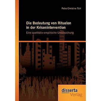 Die Bedeutung von Ritualen in der Krisenintervention Eine qualitativempirische Untersuchung by Trl & Petra Christine