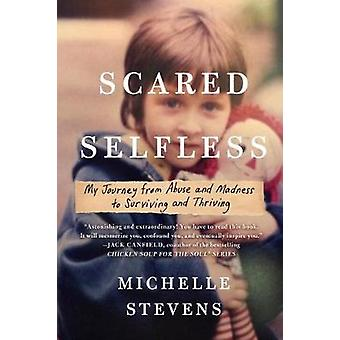 Scared Selfless - My Journey from Abuse and Madness to Surviving & Thr