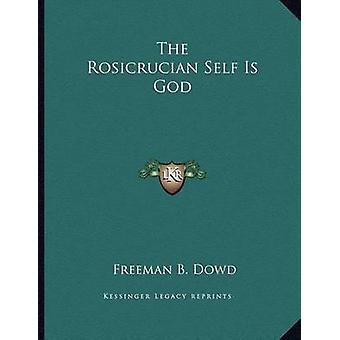 The Rosicrucian Self Is God by Freeman B Dowd - 9781163018576 Book
