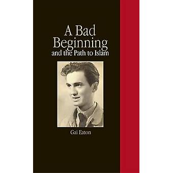 A Bad Beginning and the Path to Islam by Gai Eaton - 9781901383331 Bo