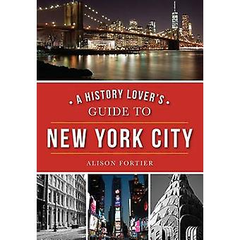 A History Lover's Guide to New York City by Alison Fortier - 97814671