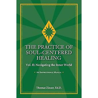 THE PRACTICE OF SOULCENTERED HEALING Vol. II Navigating the Inner World by Zinser & Thomas