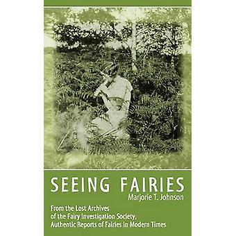 SEEING FAIRIES From the Lost Archives of the Fairy Investigation Society Authentic Reports of Fairies in Modern Times by Johnson & Marjorie T.