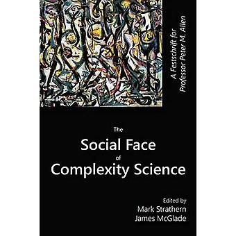 The Social Face of Complexity Science A Festschrift for Professor Peter M. Allen by Strathern & Mark