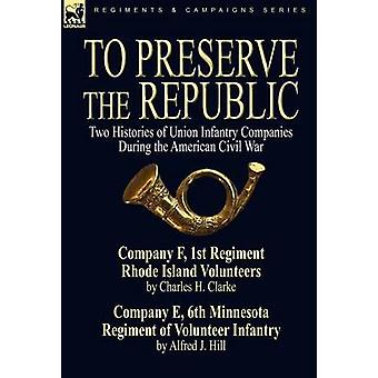 To Preserve the Republic Two Histories of Union Infantry Companies During the American Civil War by Clarke & Charles H.