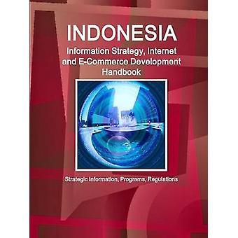 Indonesia Information Strategy Internet and ECommerce Development Handbook  Strategic Information Programs Regulations by IBP & Inc.