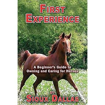First Experience A Beginners Guide to Owning and Caring for Horses by Dallas & Sioux