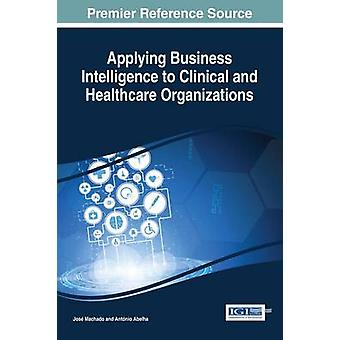 Applying Business Intelligence to Clinical and Healthcare Organizations by Machado & Jos