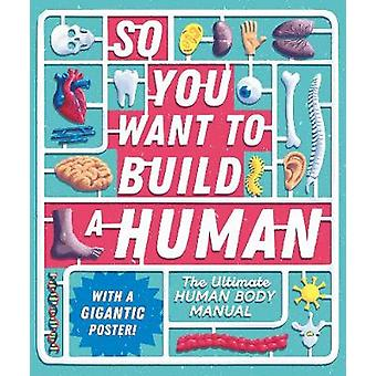 So You Want to Build a Human? - The ultimate human body manual by Tom